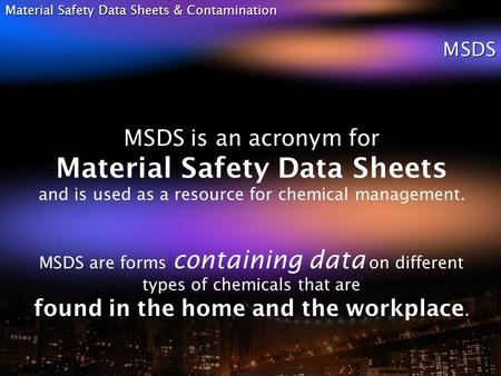 Material Safety Data Sheets & Contamination MSDS MSDS is an acronym for Material Safety Data Sheets and is used as a resource for chemical management.