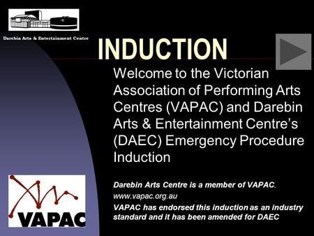 INDUCTION Welcome to the Victorian Association of Performing Arts Centres (VAPAC) and Darebin Arts & Entertainment Centre's (DAEC) Emergency Procedure.