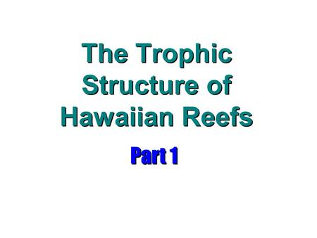 The Trophic Structure of Hawaiian Reefs Part 1. Food Chains Artificial devices to illustrate energy flow from one trophic level to another Trophic Levels: