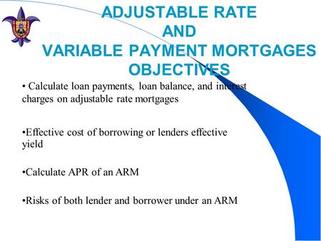 ADJUSTABLE RATE AND VARIABLE PAYMENT MORTGAGES OBJECTIVES Calculate loan payments, loan balance, and interest charges on adjustable rate mortgages Effective.