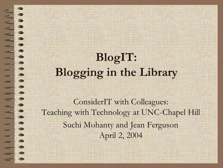 BlogIT: Blogging in the Library ConsiderIT with Colleagues: Teaching with Technology at UNC-Chapel Hill Suchi Mohanty and Jean Ferguson April 2, 2004.