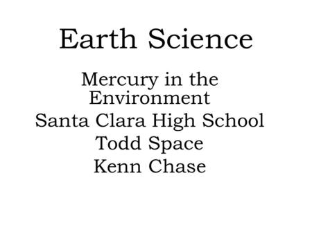 Earth Science Mercury in the Environment Santa Clara High School Todd Space Kenn Chase.