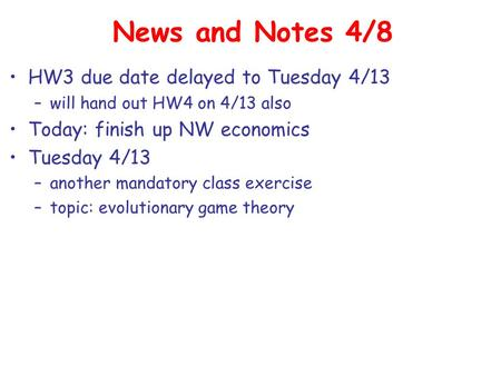 News and Notes 4/8 HW3 due date delayed to Tuesday 4/13 –will hand out HW4 on 4/13 also Today: finish up NW economics Tuesday 4/13 –another mandatory class.
