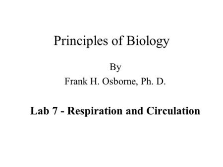 Principles of Biology By Frank H. Osborne, Ph. D. Lab 7 - Respiration and Circulation.