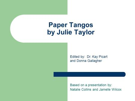 Paper Tangos by Julie Taylor Based on a presentation by: Natalie Collins and Jamelle Wilcox Edited by: Dr. Kay Picart and Donna Gallagher.