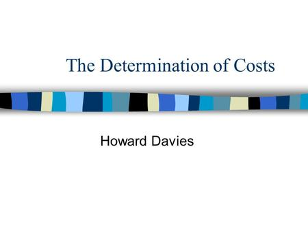 The Determination of Costs Howard Davies. Objectives n To examine the relationship between inputs and outputs n To identify the most important determinants.