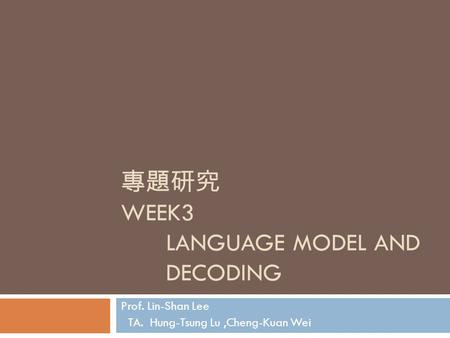 專題研究 WEEK3 LANGUAGE MODEL AND DECODING Prof. Lin-Shan Lee TA. Hung-Tsung Lu,Cheng-Kuan Wei.
