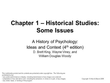 Copyright © Allyn & Bacon 2008 Chapter 1 – Historical Studies: Some Issues A History of Psychology: Ideas and Context (4 th edition) D. Brett King, Wayne.