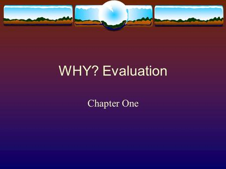 WHY? Evaluation Chapter One. Design and Evaluation  What should we offer?  Why should we offer that?  Where should we spend our money?  How is attendance?
