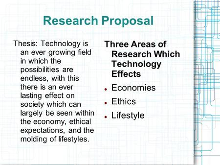 Research Proposal Thesis: Technology is an ever growing field in which the possibilities are endless, with this there is an ever lasting effect on society.