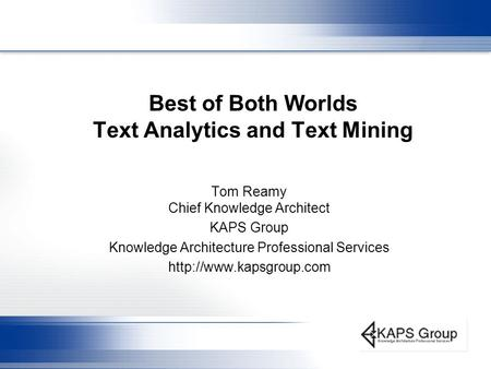 Best of Both Worlds Text Analytics and Text Mining Tom Reamy Chief Knowledge Architect KAPS Group Knowledge Architecture Professional Services