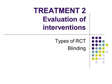 TREATMENT 2 Evaluation of interventions Types of RCT Blinding.