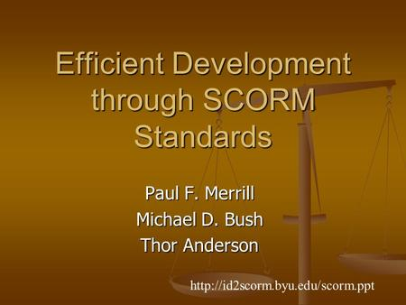 Efficient Development through SCORM Standards Paul F. Merrill Michael D. Bush Thor Anderson