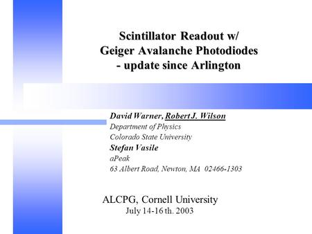 ALCPG, Cornell University July 14-16 th. 2003 Scintillator Readout w/ Geiger Avalanche Photodiodes - update since Arlington David Warner, Robert J. Wilson.