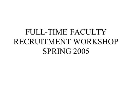 FULL-TIME FACULTY RECRUITMENT WORKSHOP SPRING 2005.