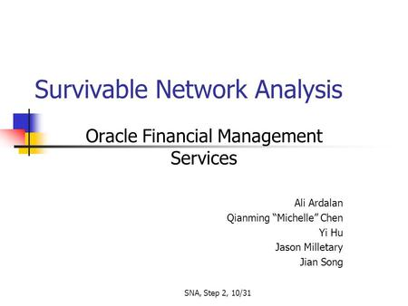 "SNA, Step 2, 10/31 Survivable Network Analysis Oracle Financial Management Services Ali Ardalan Qianming ""Michelle"" Chen Yi Hu Jason Milletary Jian Song."