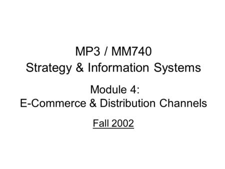 MP3 / MM740 Strategy & Information Systems Module 4: E-Commerce & Distribution Channels Fall 2002.