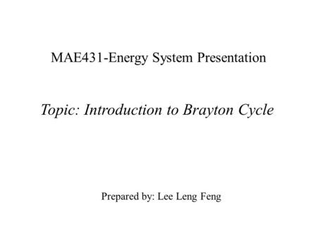 MAE431-Energy System Presentation Topic: Introduction to Brayton Cycle Prepared by: Lee Leng Feng.