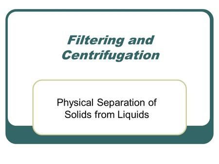 Filtering and Centrifugation Physical Separation of Solids from Liquids.