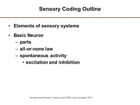 Sensation and Perception - sensory1.ppt © 2001 Laura Snodgrass, Ph.D. Sensory Coding Outline Elements of sensory systems Basic Neuron –parts –all-or-none.