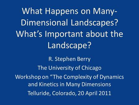 "What Happens on Many- Dimensional Landscapes? What's Important about the Landscape? R. Stephen Berry The University of Chicago Workshop on ""The Complexity."