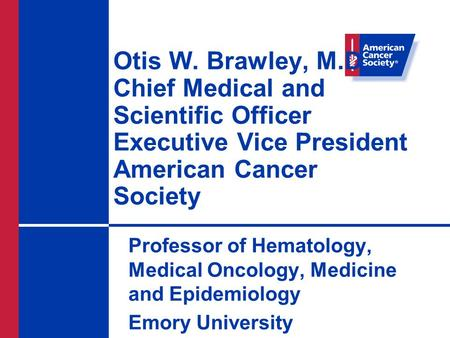 Otis W. Brawley, M.D. Chief Medical and Scientific Officer Executive Vice President American Cancer Society Professor of Hematology, Medical Oncology,