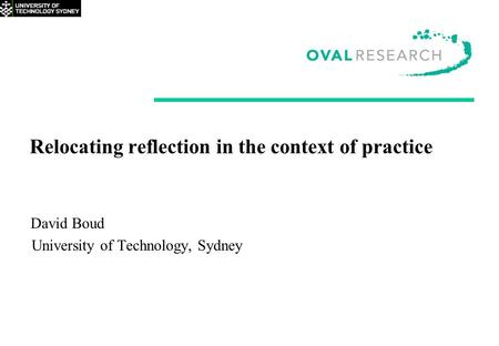 Relocating reflection in the context of practice David Boud University of Technology, Sydney.