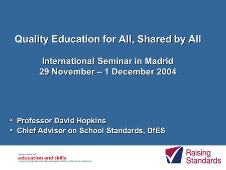 Quality Education for All, Shared by All International Seminar in Madrid 29 November – 1 December 2004 Professor David Hopkins Professor David Hopkins.