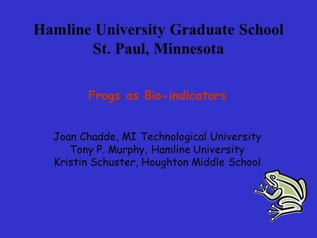 Hamline University Graduate School St. Paul, Minnesota Frogs as Bio-indicators Joan Chadde, MI Technological University Tony P. Murphy, Hamline University.