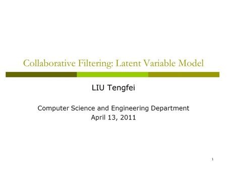 1 Collaborative Filtering: Latent Variable Model LIU Tengfei Computer Science and Engineering Department April 13, 2011.