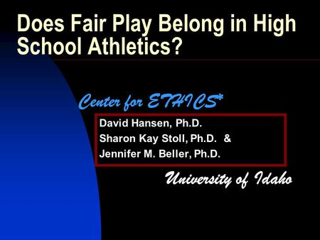 Does Fair Play Belong in High School Athletics? David Hansen, Ph.D. Sharon Kay Stoll, Ph.D. & Jennifer M. Beller, Ph.D. Center for ETHICS* University of.