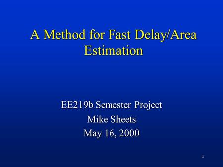 1 A Method for Fast Delay/Area Estimation EE219b Semester Project Mike Sheets May 16, 2000.