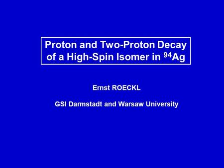 Proton and Two-Proton Decay of a High-Spin Isomer in 94 Ag Ernst ROECKL GSI Darmstadt and Warsaw University.