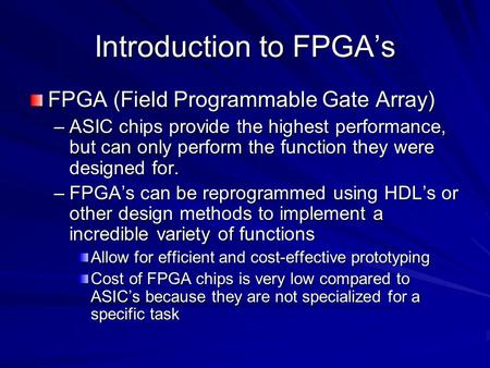 Introduction to FPGA's FPGA (Field Programmable Gate Array) –ASIC chips provide the highest performance, but can only perform the function they were designed.