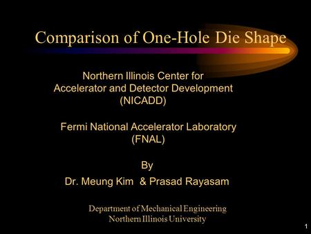 1 Comparison of One-Hole Die Shape Fermi National Accelerator Laboratory (FNAL) Department of Mechanical Engineering Northern Illinois University Northern.