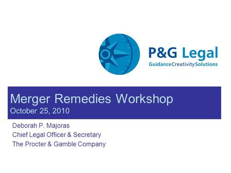 Merger Remedies Workshop October 25, 2010 Deborah P. Majoras Chief Legal Officer & Secretary The Procter & Gamble Company.