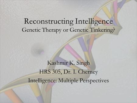 Reconstructing Intelligence Genetic Therapy or Genetic Tinkering? Kashmir K. Singh HRS 305, Dr. I. Cherney Intelligence: Multiple Perspectives.