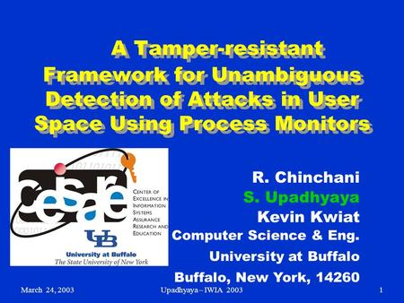 March 24, 2003Upadhyaya – IWIA 20031 A Tamper-resistant Framework for Unambiguous Detection of Attacks in User Space Using Process Monitors R. Chinchani.