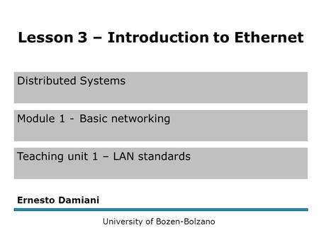 Distributed Systems Module 1 -Basic networking Teaching unit 1 – LAN standards Ernesto Damiani University of Bozen-Bolzano Lesson 3 – Introduction to Ethernet.