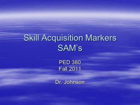 Skill Acquisition Markers SAM's PED 380 Fall 2011 Dr. Johnson.