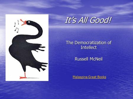 It's All Good! The Democratization of Intellect Russell McNeil Malaspina Great Books.