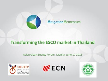 Transforming the ESCO market in Thailand Asian Clean Energy Forum, Manila, June 17 2015.
