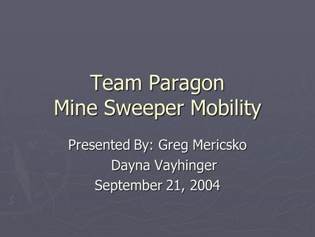 Team Paragon Mine Sweeper Mobility Presented By: Greg Mericsko Dayna Vayhinger Dayna Vayhinger September 21, 2004.
