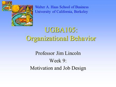 UGBA105: Organizational Behavior Professor Jim Lincoln Week 9: Motivation and Job Design Walter A. Haas School of Business University of California, Berkeley.