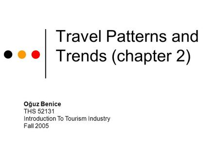 Travel Patterns and Trends (chapter 2) Oğuz Benice THS 52131 Introduction To Tourism Industry Fall 2005.