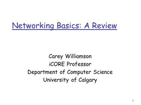 1 Networking Basics: A Review Carey Williamson iCORE Professor Department of Computer Science University of Calgary.