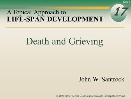 Slide 1 © 2005 The McGraw-Hill Companies, Inc. All rights reserved. LIFE-SPAN DEVELOPMENT 17 A Topical Approach to John W. Santrock Death and Grieving.