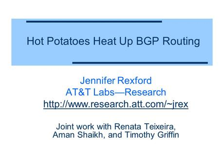 Hot Potatoes Heat Up BGP Routing Jennifer Rexford AT&T Labs—Research  Joint work with Renata Teixeira, Aman Shaikh, and.