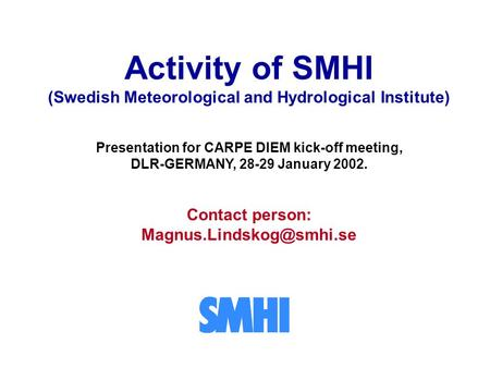 Activity of SMHI (Swedish Meteorological and Hydrological Institute) Presentation for CARPE DIEM kick-off meeting, DLR-GERMANY, 28-29 January 2002. Contact.