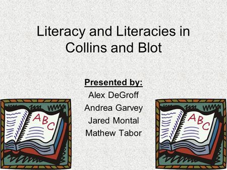 Literacy and Literacies in Collins and Blot Presented by: Alex DeGroff Andrea Garvey Jared Montal Mathew Tabor.